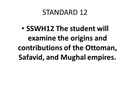 STANDARD 12 SSWH12 The student will examine the origins and contributions of the Ottoman, Safavid, and Mughal empires.