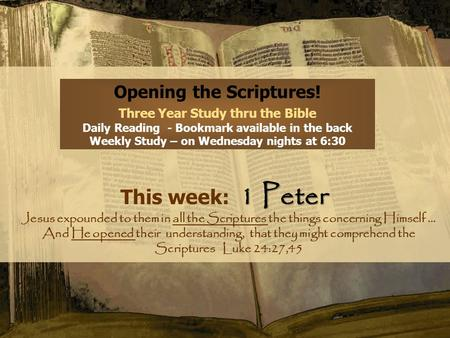 Opening the Scriptures! Three Year Study thru the Bible Daily Reading - Bookmark available in the back Weekly Study – on Wednesday nights at 6:30 1 Peter.