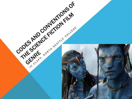 CODES AND CONVENTIONS OF THE SCIENCE FICTION FILM GENRE JC CLAPP, NORTH SEATTLE COLLEGE.