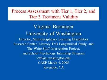 Process Assessment with Tier 1, Tier 2, and Tier 3 Treatment Validity Virginia Berninger University of Washington Director, Multidisciplinary Learning.