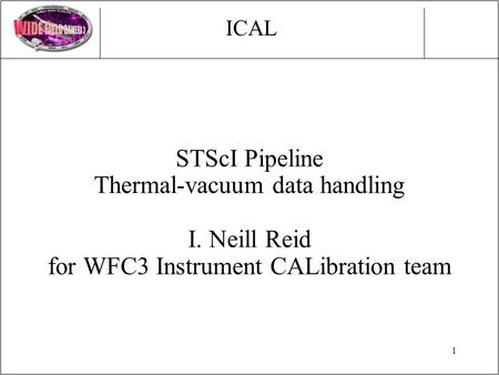 1 STScI Pipeline Thermal-vacuum data handling I. Neill Reid for WFC3 Instrument CALibration team ICAL.