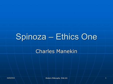 10/8/2015 Modern Philosophy PHIL320 1 Spinoza – Ethics One Charles Manekin.