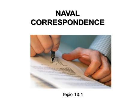 NAVAL CORRESPONDENCE Topic 10.1. TERMINAL OBJECTIVES 31.0 Identify the proper format and purpose of Naval Correspondence to include the use of Standard.
