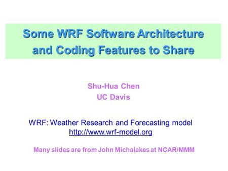 Some WRF Software Architecture and Coding Features to Share Shu-Hua Chen UC Davis WRF: Weather Research and Forecasting model