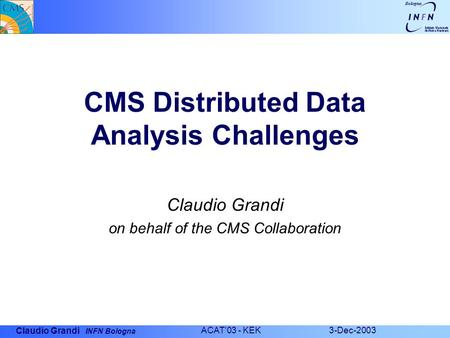 Claudio Grandi INFN Bologna ACAT'03 - KEK 3-Dec-2003 CMS Distributed Data Analysis Challenges Claudio Grandi on behalf of the CMS Collaboration.