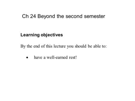 Learning objectives By the end of this lecture you should be able to:  have a well-earned rest! Ch 24 Beyond the second semester.
