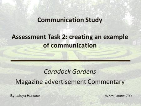 Communication Study Assessment Task 2: creating an example of communication Caradock Gardens Magazine advertisement Commentary Word Count: 799 By Latoya.