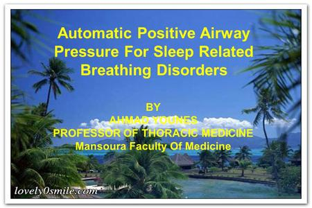 Automatic Positive Airway Pressure For <strong>Sleep</strong> Related Breathing Disorders BY AHMAD YOUNES PROFESSOR OF THORACIC MEDICINE Mansoura Faculty Of Medicine.