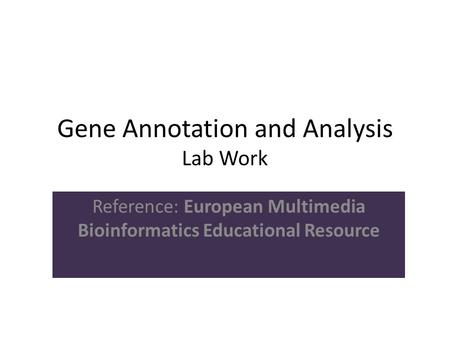 Gene Annotation and Analysis Lab Work Reference: European Multimedia Bioinformatics Educational Resource.