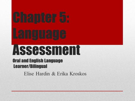 Chapter 5: Language Assessment Oral and English Language Learner/Bilingual Elise Hardin & Erika Kroskos.