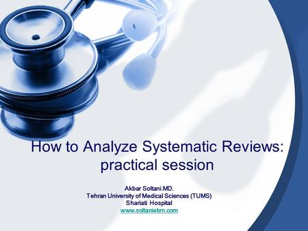 How to Analyze Systematic Reviews: practical session Akbar Soltani.MD. Tehran University of Medical Sciences (TUMS) Shariati Hospital www.soltaniebm.com.