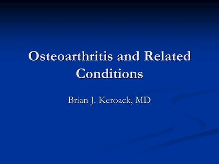 Osteoarthritis and Related Conditions Brian J. Keroack, MD.