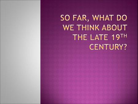 So far, what do we think about the late 19th century?