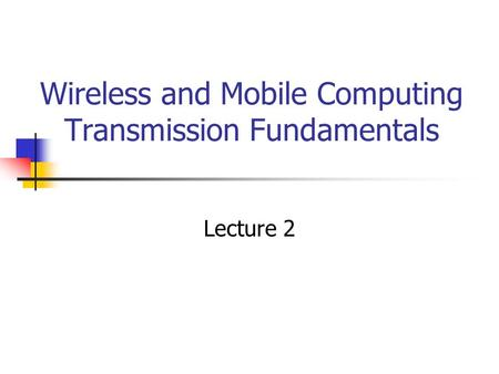 Wireless and Mobile Computing Transmission Fundamentals Lecture 2.