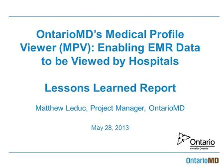 OntarioMD's Medical Profile Viewer (MPV): Enabling EMR Data to be Viewed by Hospitals Lessons Learned Report Matthew Leduc, Project Manager, OntarioMD.