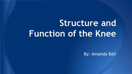 Structure and Function of the Knee By: Amanda Ball.