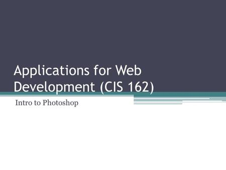 Applications for Web Development (CIS 162) Intro to Photoshop.