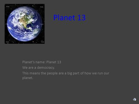 Planet 13 Planet's name: Planet 13 We are a democracy. This means the people are a big part of how we run our planet.