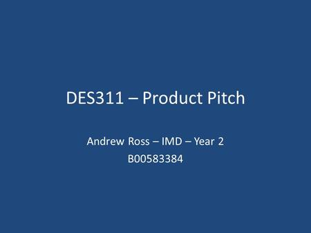 DES311 – Product Pitch Andrew Ross – IMD – Year 2 B00583384.