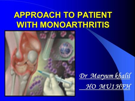 APPROACH TO PATIENT WITH MONOARTHRITIS Dr Maryum khalil HO MU1 HFH.