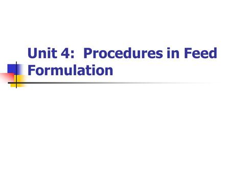 Unit 4: Procedures in Feed Formulation. Unit 4 Objectives: Understand feeding standard tables for various livestock Describe and discuss methods of animal.