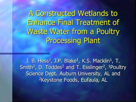 A Constructed Wetlands to Enhance Final Treatment of Waste Water from a Poultry Processing Plant J. B. Hess 1, J.P. Blake 1, K.S. Macklin 1, T. Smith 2,