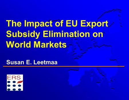 The Impact of EU Export Subsidy Elimination on World Markets Susan E. Leetmaa.