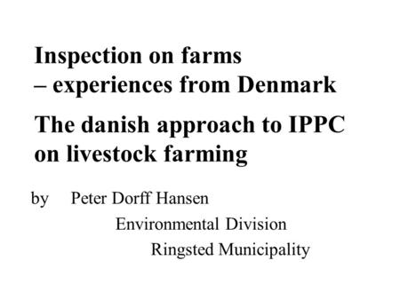 Inspection on farms – experiences from Denmark The danish approach to IPPC on livestock farming by Peter Dorff Hansen Environmental Division Ringsted Municipality.