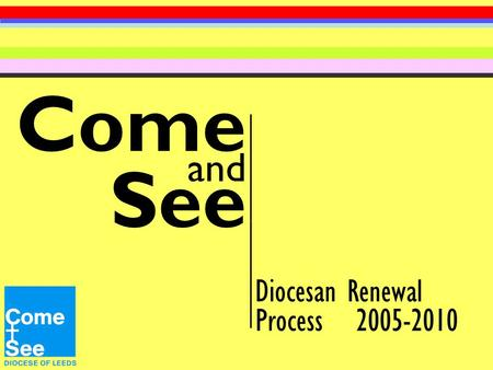 Come and See Diocesan Renewal Process 2005-2010. My dear children, We are at the beginning of our fifth year of Come and See. The theme for the year is: