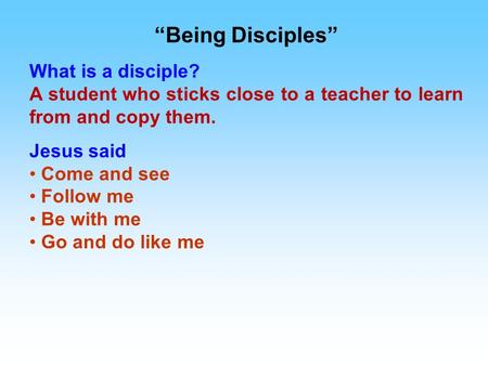 """Being Disciples"" What is a disciple? A student who sticks close to a teacher to learn from and copy them. Jesus said Come and see Follow me Be with me."