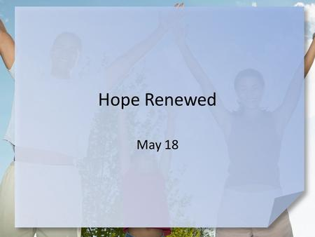 Hope Renewed May 18. What do you think? What are different ways people respond to failure? Today we consider spiritual failure … and how Peter responded.