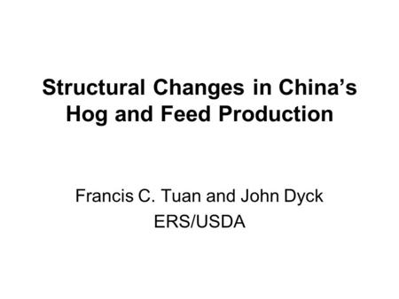 Structural Changes in China's Hog and Feed Production Francis C. Tuan and John Dyck ERS/USDA.
