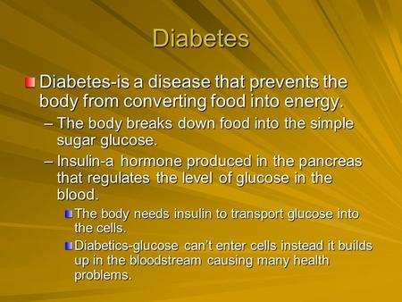 Diabetes Diabetes-is a disease that prevents the body from converting food into energy. –The body breaks down food into the simple sugar glucose. –Insulin-a.