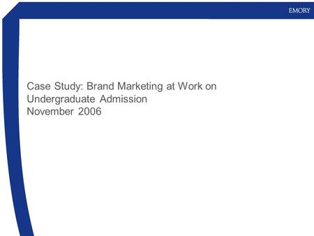 Case Study: Brand Marketing at Work on Undergraduate Admission November 2006.
