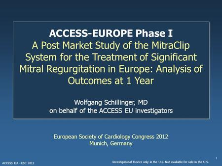 1 Investigational Device only in the U.S. Not available for sale in the U.S. ACCESS EU – ESC 2012 European Society of Cardiology Congress 2012 Munich,