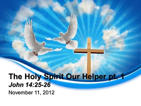 The Holy Spirit Our Helper pt. 1 John 14:25-26 November 11, 2012.