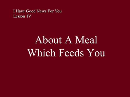 About A Meal Which Feeds You I Have Good News For You Lesson IV.