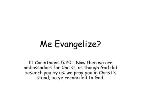 Me Evangelize? II Corinthians 5:20 - Now then we are ambassadors for Christ, as though God did beseech you by us: we pray you in Christ's stead, be ye.