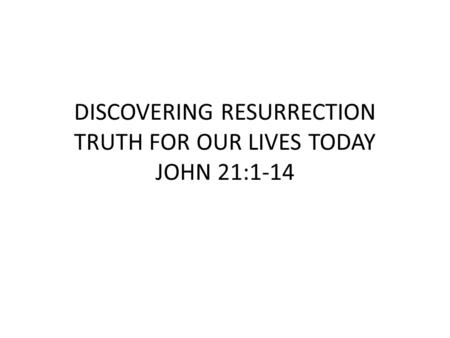 DISCOVERING RESURRECTION TRUTH FOR OUR LIVES TODAY JOHN 21:1-14.