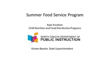 Summer Food Service Program Kaye Knudson Child Nutrition and Food Distribution Programs Kirsten Baesler, State Superintendent.
