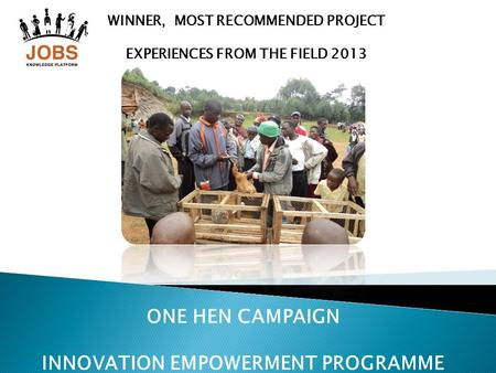 WINNER, MOST RECOMMENDED PROJECT EXPERIENCES FROM THE FIELD 2013 ONE HEN CAMPAIGN INNOVATION EMPOWERMENT PROGRAMME.