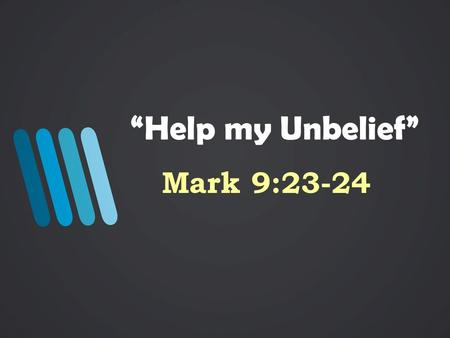 """Help my Unbelief"" Mark 9:23-24. The Account – Mk. 9:14-39 Disciples failed to cast a demon out of a boy Jesus rebukes His disciples Jesus tells the father,"