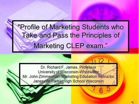 "Profile of Marketing Students who Take and Pass the Principles of Marketing CLEP exam."" Dr. Richard F. James, Professor University of Wisconsin-Whitewater."