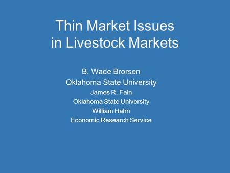 Thin Market Issues in Livestock Markets B. Wade Brorsen Oklahoma State University James R. Fain Oklahoma State University William Hahn Economic Research.