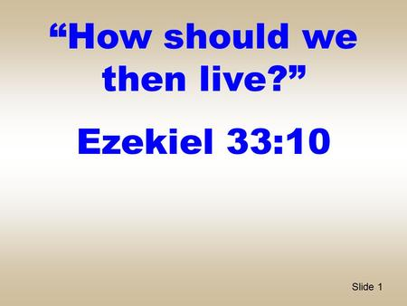 "Slide 1 ""How should we then live?"" Ezekiel 33:10."