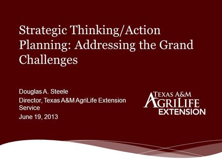 Strategic Thinking/Action Planning: Addressing the Grand Challenges Douglas A. Steele Director, Texas A&M AgriLife Extension Service June 19, 2013.