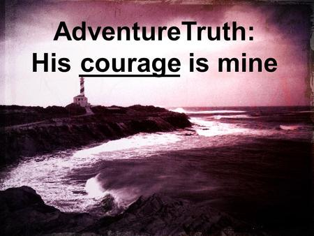 AdventureTruth: His _______ is mine courage. Immediately Jesus made the disciples get into the boat and go on ahead of him to the other side, while he.
