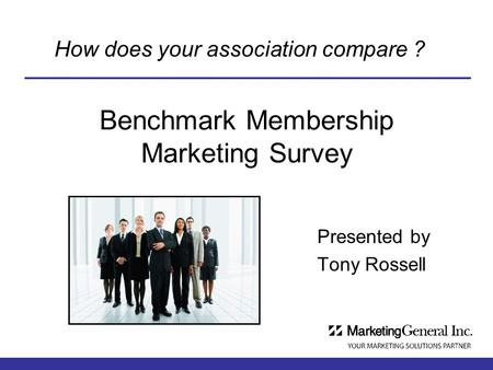 Benchmark Membership Marketing Survey Presented by Tony Rossell How does your association compare ?