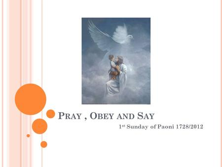 P RAY, O BEY AND S AY 1 st Sunday of Paoni 1728/2012.