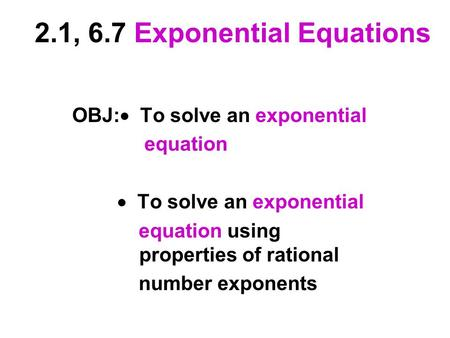2.1, 6.7 Exponential Equations OBJ:  To solve an exponential equation  To solve an exponential equation using properties of rational number exponents.